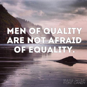 Men of Quality are not afraid of Equality